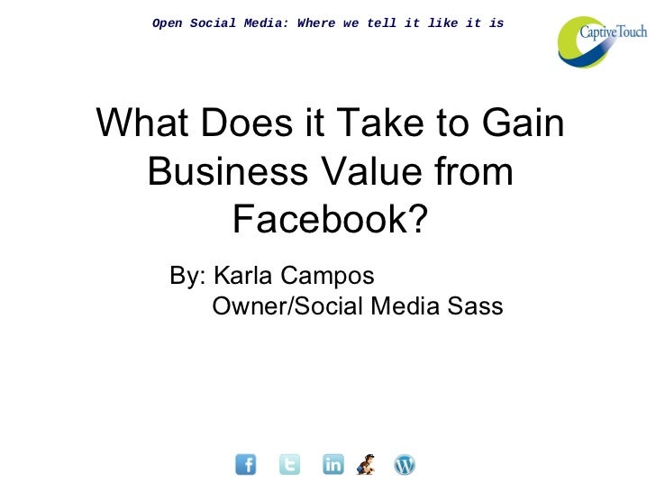 Open Social Media: Where we tell it like it isWhat Does it Take to Gain  Business Value from      Facebook?     By: Karla ...