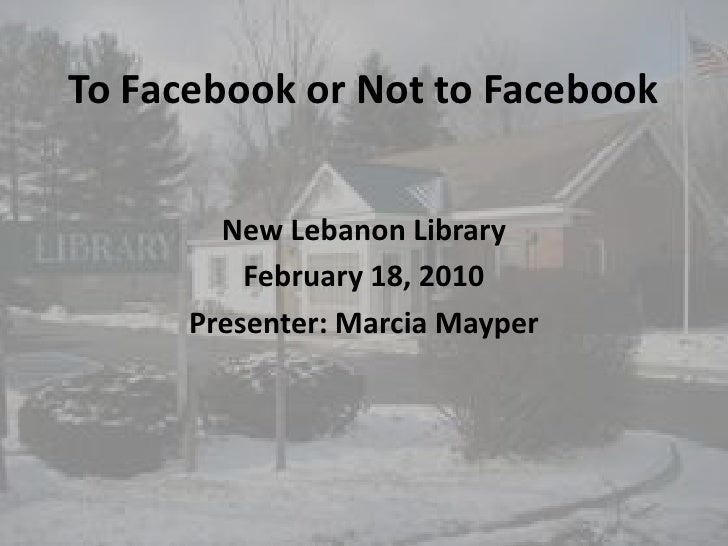 To Facebook or Not to Facebook<br />New Lebanon Library<br />February 18, 2010<br />Presenter: Marcia Mayper<br />