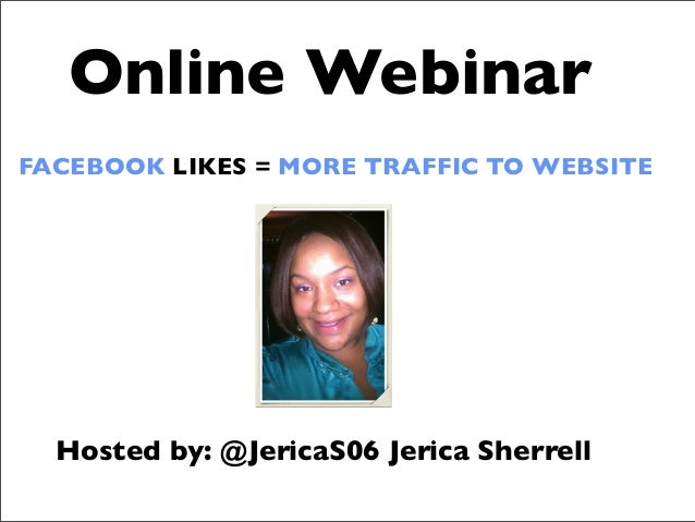 FACEBOOK LIKES = MORE TRAFFIC TO WEBSITE Online Webinar Hosted by: @JericaS06 Jerica Sherrell
