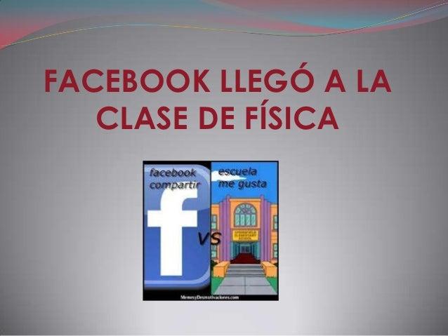 FACEBOOK LLEGÓ A LA   CLASE DE FÍSICA