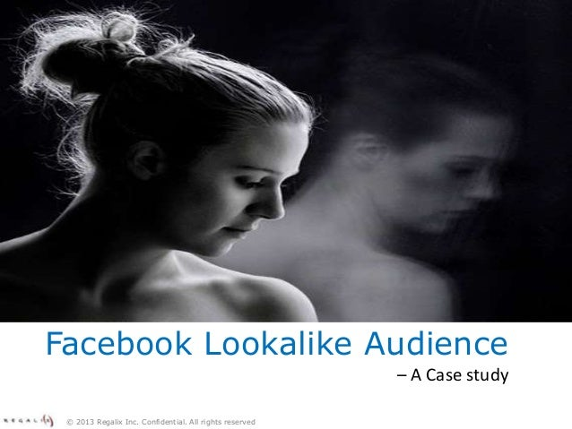 © 2013 Regalix Inc. Confidential. All rights reservedFacebook Lookalike Audience– A Case study