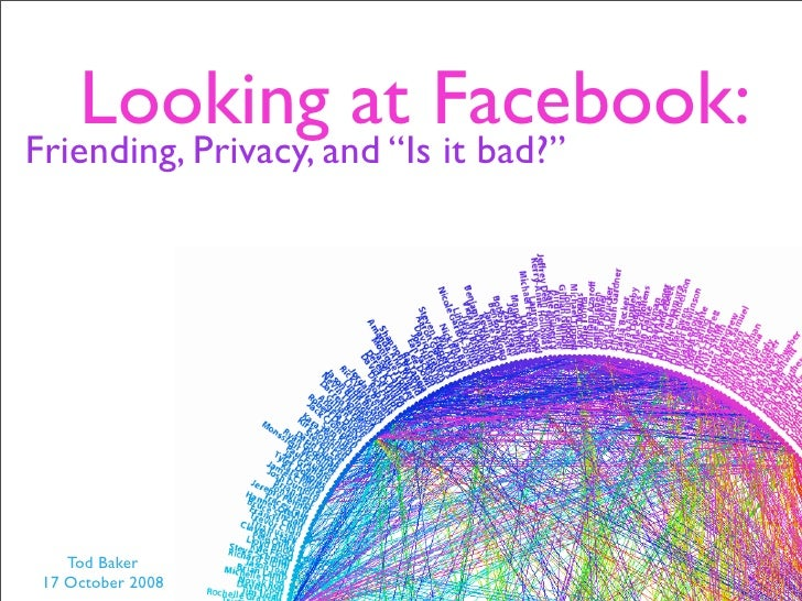 "Looking at Facebook: Friending, Privacy, and ""Is it bad?""         Tod Baker  17 October 2008"