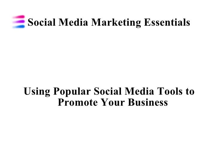 Social Media Marketing Essentials Using Popular Social Media Tools to Promote Your Business