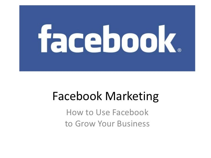 Facebook Marketing<br />How to Use Facebookto Grow Your Business<br />