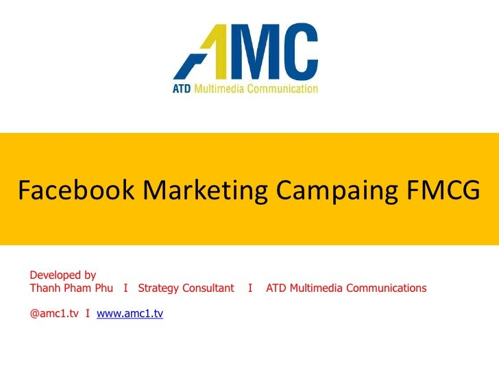 Facebook Marketing CampaingFMCG<br />Developed by <br />Thanh Pham Phu   I   Strategy Consultant    I    ATD Multimedia Co...