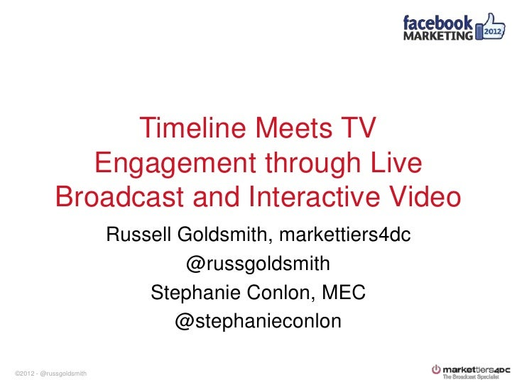 Facebook Marketing Conference 2012 Timeline Meets TV Engagement Through Live Broadcast and Interactive Video - Russell Goldsmith, Markettiers4DC