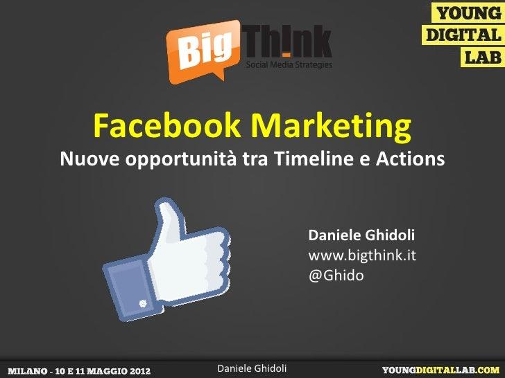 Facebook MarketingNuove opportunità tra Timeline e Actions                                  Daniele Ghidoli               ...
