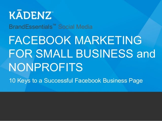 BrandEssentials™ Social Media  FACEBOOK MARKETING FOR SMALL BUSINESS and NONPROFITS 10 Keys to a Successful Facebook Busin...