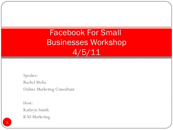 Speaker: Rachel Melia Online Marketing Consultant Host: Kathryn Smith KAS Marketing Facebook For Small  Businesses Worksho...