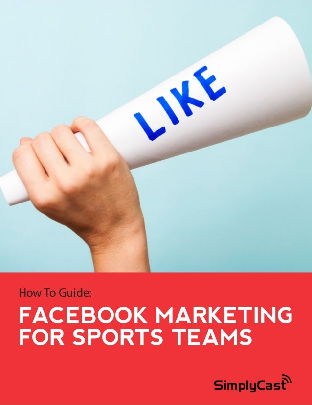 How To Guide:  FACEBOOK MARKETING FOR SPORTS TEAMS Copyright 2014 SimplyCast  1