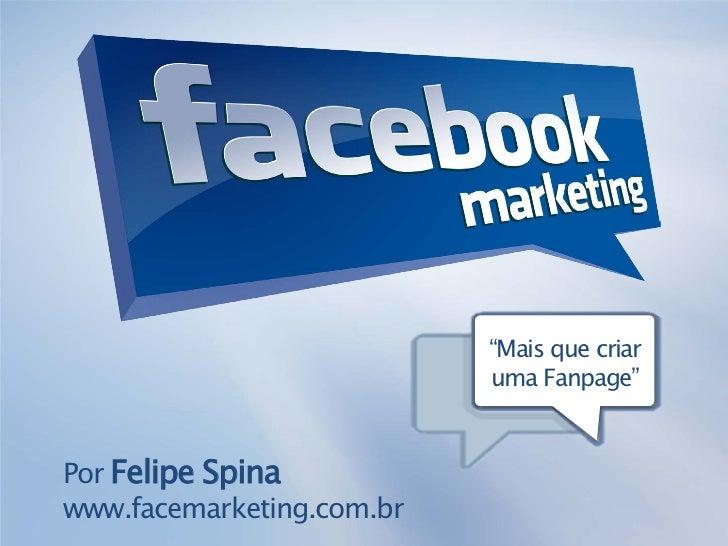 """""""Mais que criar                           uma Fanpage""""Por Felipe Spinawww.facemarketing.com.br"""