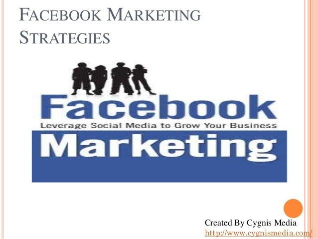 FACEBOOK MARKETING STRATEGIES  Created By Cygnis Media http://www.cygnismedia.com/