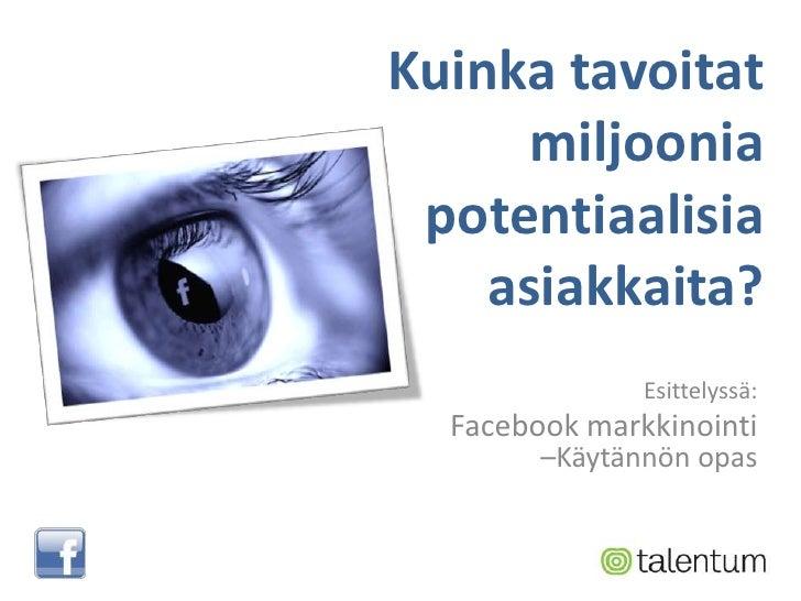 Kuinkatavoitatmiljooniapotentiaalisiaasiakkaita?<br />Esittelyssä:<br />Facebook markkinointi–Käytännön opas<br />