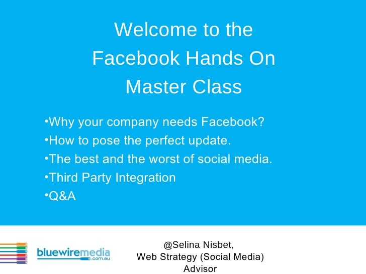 Welcome to the        Facebook Hands On           Master Class•Why your company needs Facebook?•How to pose the perfect up...