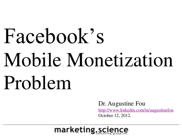 Facebook'sMobile MonetizationProblem          Dr. Augustine Fou          http://www.linkedin.com/in/augustinefou          ...