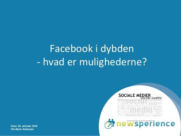 Dato: 20. oktober 2010 Ole Bach Andersen Facebook i dybden - hvad er mulighederne?