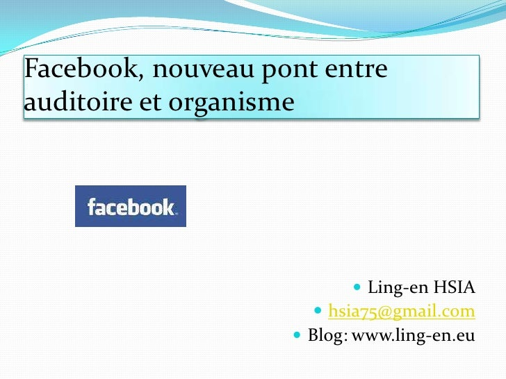 Facebook, nouveaupont entre auditoire et organisme<br />Ling-en HSIA<br />hsia75@gmail.com<br />Blog: www.ling-en.eu<br />