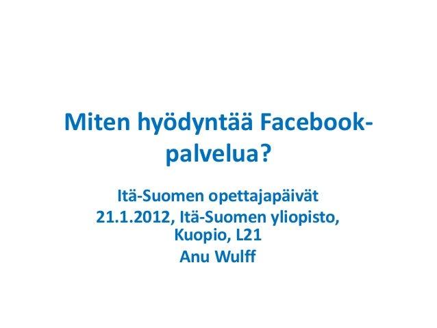 Miten hyödyntää Facebook- palvelua? Itä-Suomen opettajapäivät 21.1.2012, Itä-Suomen yliopisto, Kuopio, L21 Anu Wulff