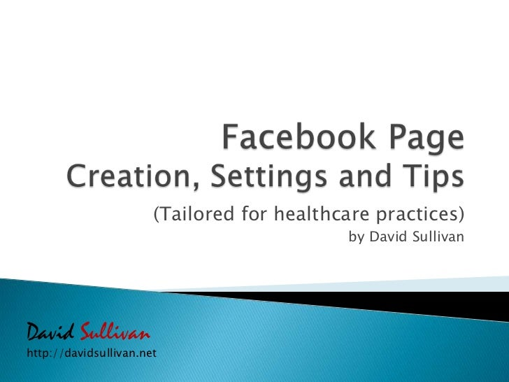 Facebook Page Creation, Settings and Tips<br />(Tailored for healthcare practices)<br />by David Sullivan<br />David Sulli...