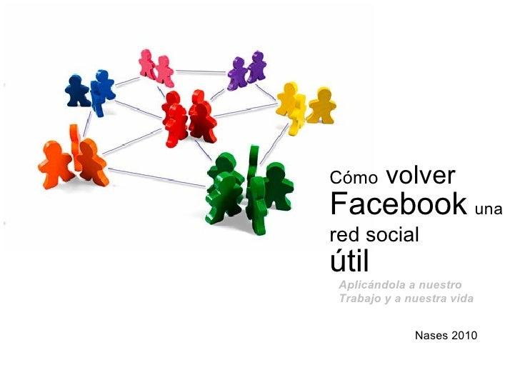 Cómo  volver  Facebook   una   red social   útil Nases 2010 Aplicándola a nuestro Trabajo y a nuestra vida