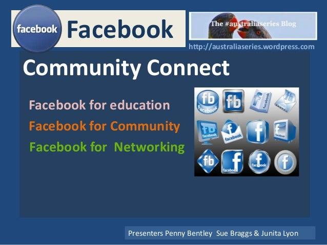 Facebook Community Connect Facebook for education Presenters Penny Bentley Sue Braggs & Junita Lyon Facebook for Community...