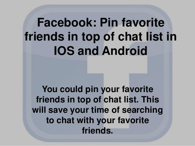 Facebook: Pin favorite friends in top of chat list in IOS and Android You could pin your favorite friends in top of chat l...