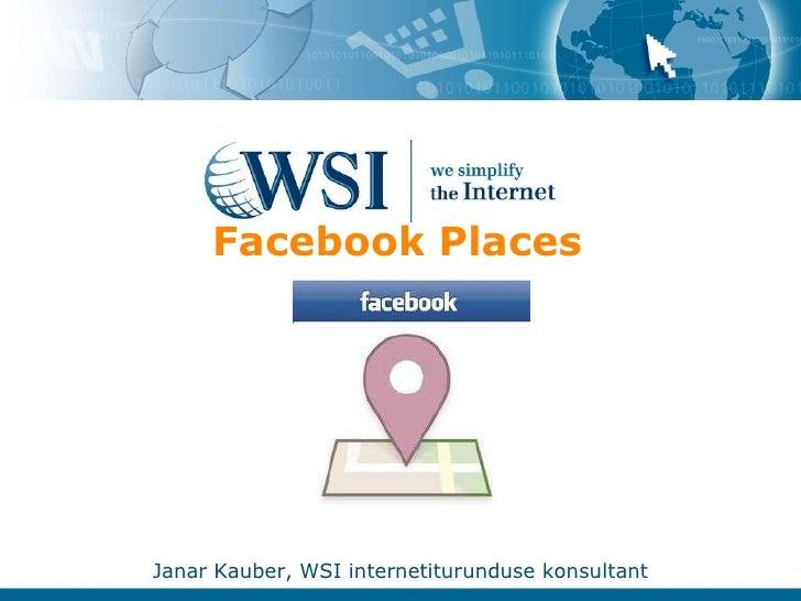 Facebook Places <br />Janar Kauber, WSI internetiturunduse konsultant<br />