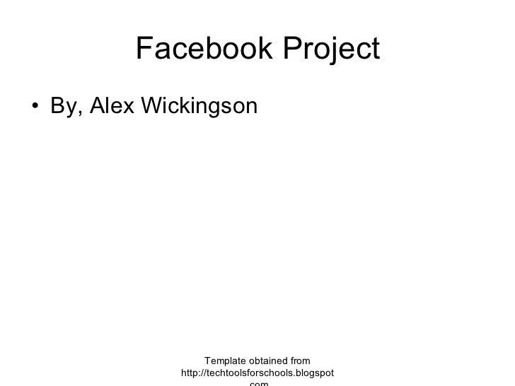 Facebook Project <ul><li>By, Alex Wickingson </li></ul>Template obtained from http://techtoolsforschools.blogspot.com