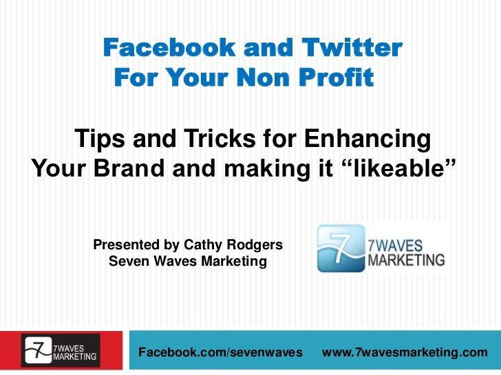 "Facebook and Twitter       For Your Non Profit   Tips and Tricks for EnhancingYour Brand and making it ""likeable""     Pres..."