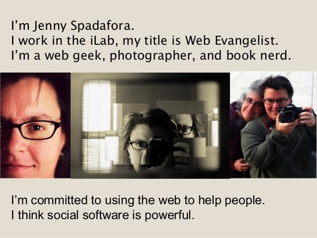 I'm Jenny Spadafora. I work in the iLab, my title is Web Evangelist. I'm a web geek, photographer, and book nerd. I'm comm...