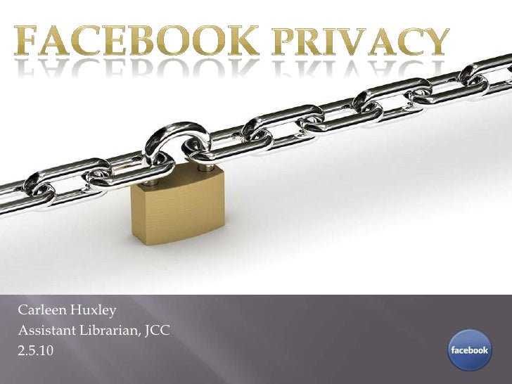 FacebookPrivacy<br />Carleen Huxley<br />Assistant Librarian, JCC<br />2.5.10<br />Carleen Huxley<br />Librarian<br />3.24...