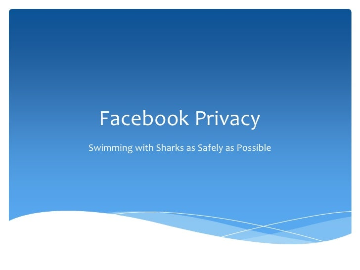 Facebook PrivacySwimming with Sharks as Safely as Possible