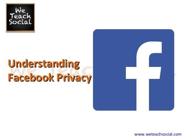 www.weteachsocial.com UnderstandingUnderstanding Facebook PrivacyFacebook Privacy