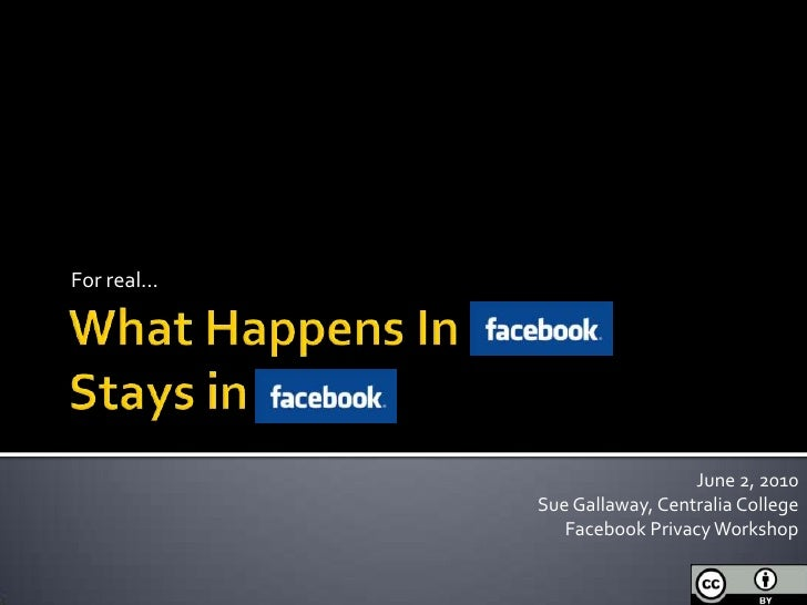 What Happens In FacebookStays inFacebook<br />For real…<br />June 2, 2010<br />Sue Gallaway, Centralia College<br />Facebo...