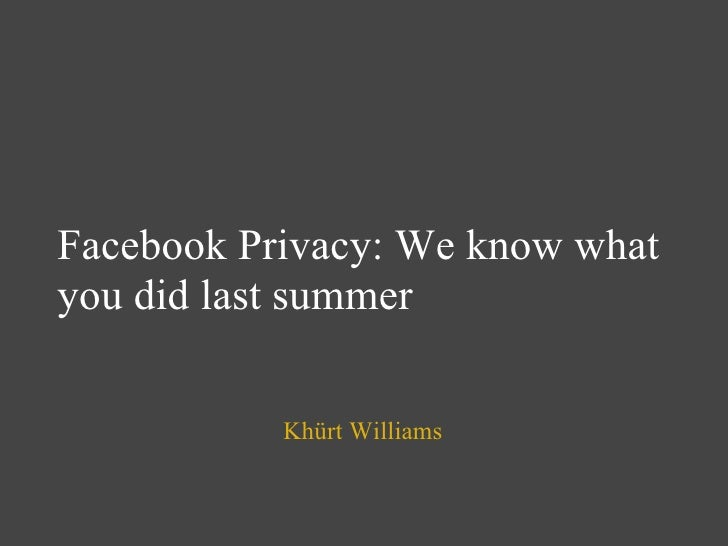Facebook Privacy: We know what you did last summer Khürt Williams