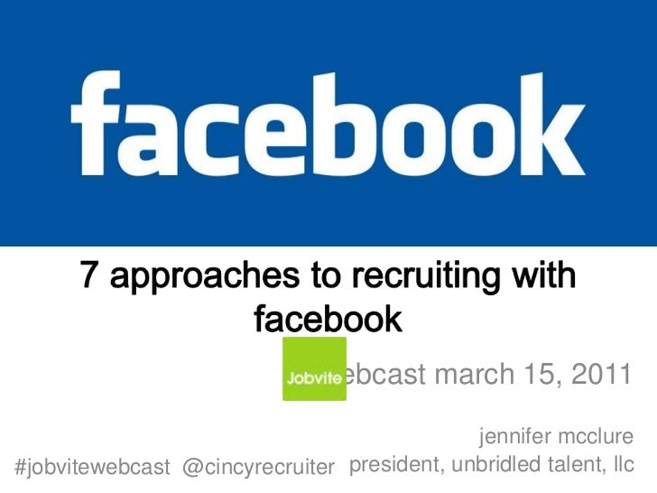 7 approaches to recruiting with facebook<br />webcast march 15, 2011<br />jennifer mcclure <br />president, unbridled tale...