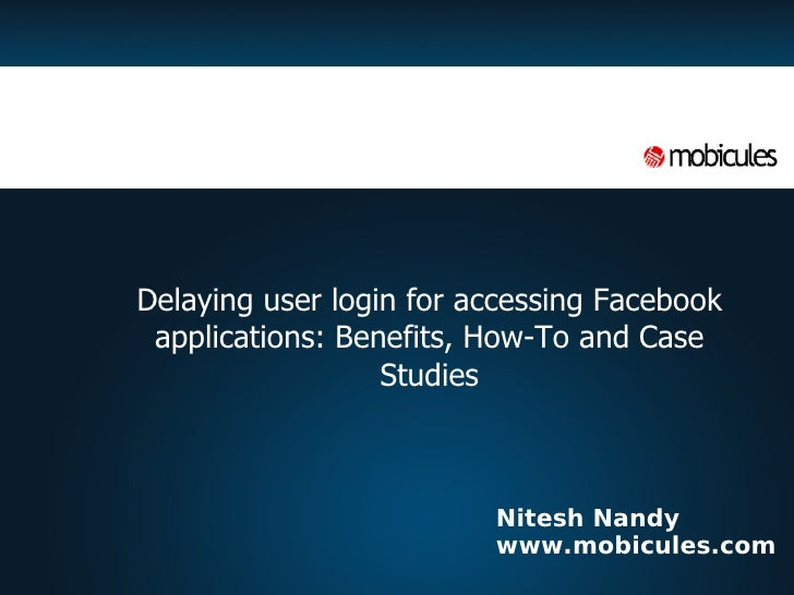 Nitesh Nandy www.mobicules.com <ul><ul><li>Delaying user login for accessing Facebook applications: Benefits, How-To and C...