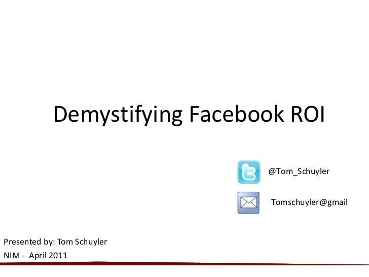 Presented by: Tom Schuyler  NIM -  April 2011 Demystifying Facebook ROI @Tom_Schuyler  Tomschuyler@gmail