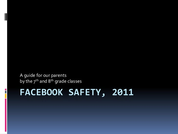 A guide for our parentsby the 7th and 8th grade classesFACEBOOK SAFETY, 2011