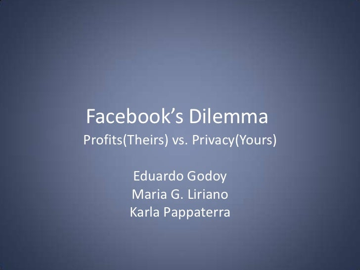 Facebook's Dilemma<br />Profits(Theirs) vs. Privacy(Yours)<br />Eduardo Godoy<br />Maria G. Liriano<br />Karla Pappaterra<...