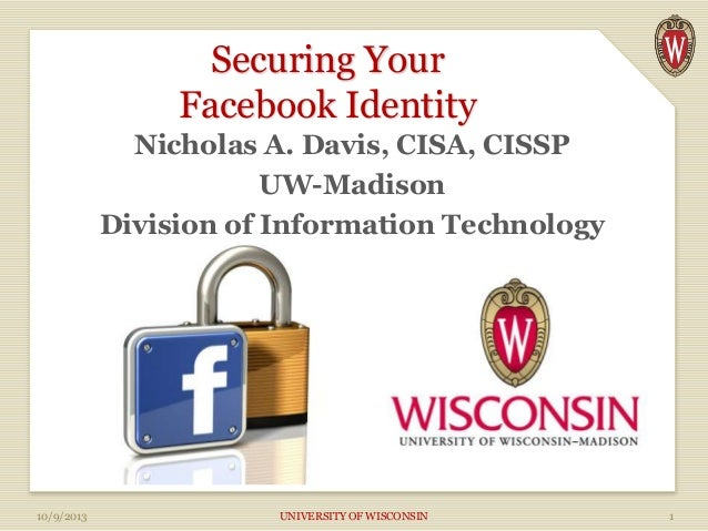 Securing Your Facebook Identity Nicholas A. Davis, CISA, CISSP UW-Madison Division of Information Technology 10/9/2013 UNI...