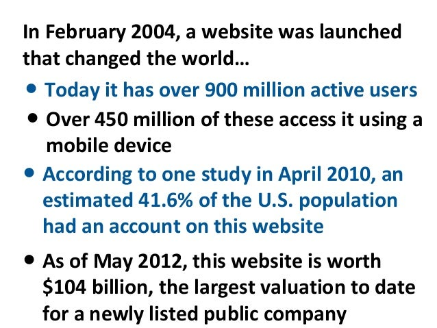 In February 2004, a website was launchedthat changed the world…● Today it has over 900 million active users ● Over 450 mil...
