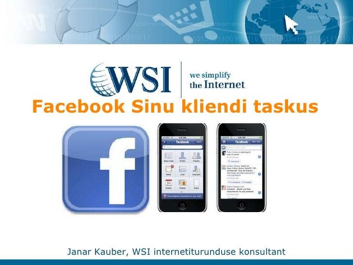 Facebook Sinu kliendi taskus<br />Janar Kauber, WSI internetiturunduse konsultant<br />