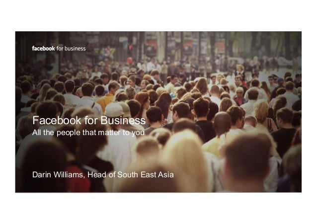 Facebook for Business All the people that matter to you Darin Williams, Head of South East Asia