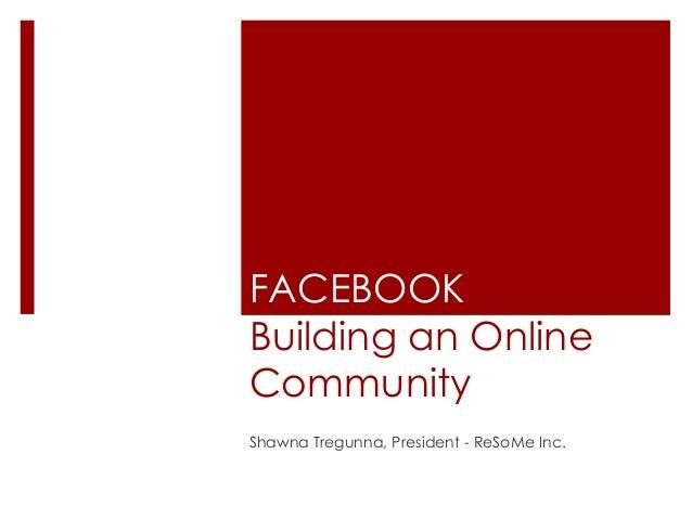 FACEBOOK Building an Online Community Shawna Tregunna, President - ReSoMe Inc.