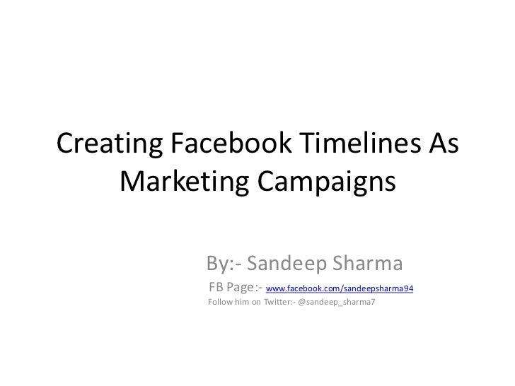 Creating Facebook Timelines As    Marketing Campaigns           By:- Sandeep Sharma           FB Page:- www.facebook.com/s...