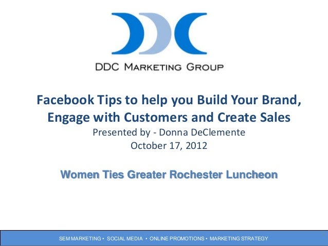 Facebook Tips to help you Build Your Brand,    Engage with Customers and create              Presented by - Donna DeClemen...