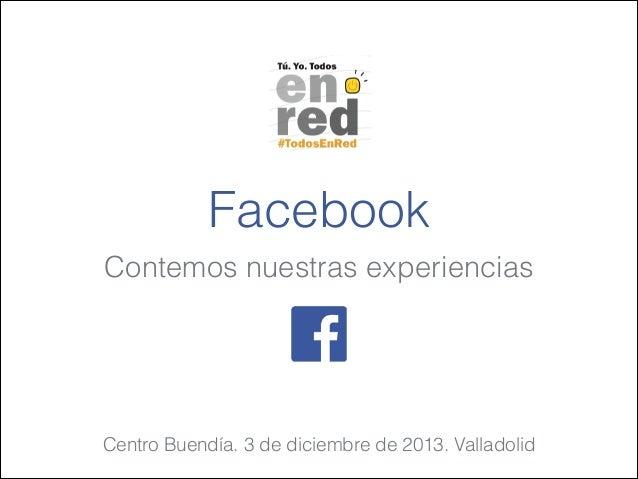 Facebook Contemos nuestras experiencias  Centro Buendía. 3 de diciembre de 2013. Valladolid
