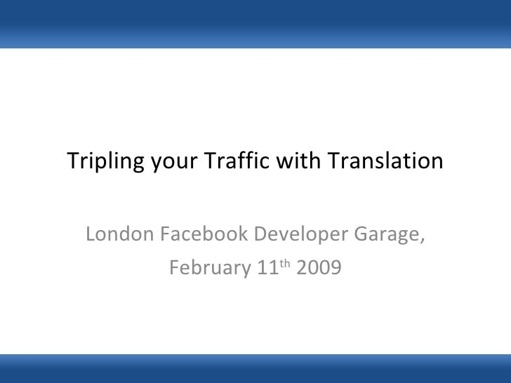 Tripling your Traffic with Translation London Facebook Developer Garage, February 11 th  2009