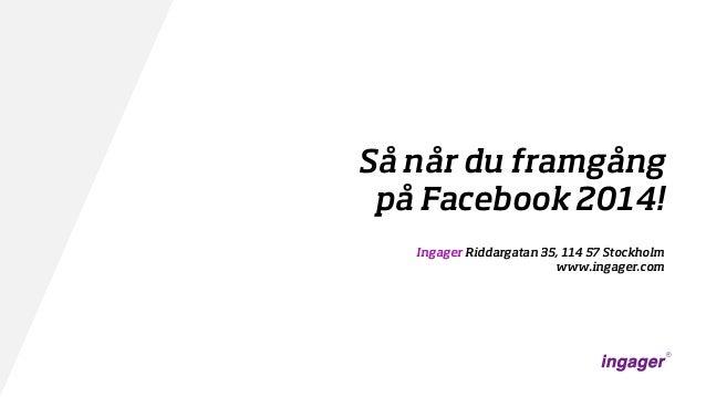 Så når du framgång på Facebook 2014! Ingager Riddargatan 35, 114 57 Stockholm www.ingager.com